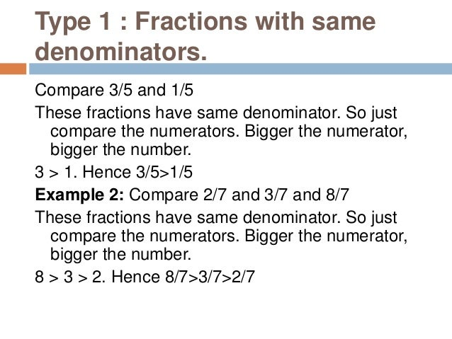 Type 3 : Fractions with different numerators and denominators. Example 1: Compare 3/5 and 4/7 To compare such fractions, f...