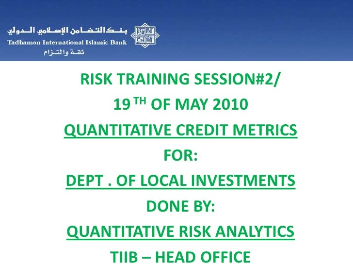 RISK TRAINING SESSION#2/<br />19TH OF MAY 2010<br />QUANTITATIVE CREDIT METRICS<br />FOR:<br />DEPT . OF LOCAL INVESTMENTS...