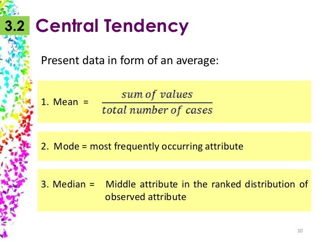 3.2  Central Tendency Present data in form of an average: 1. Mean =  2. Mode = most frequently occurring attribute 3. Medi...