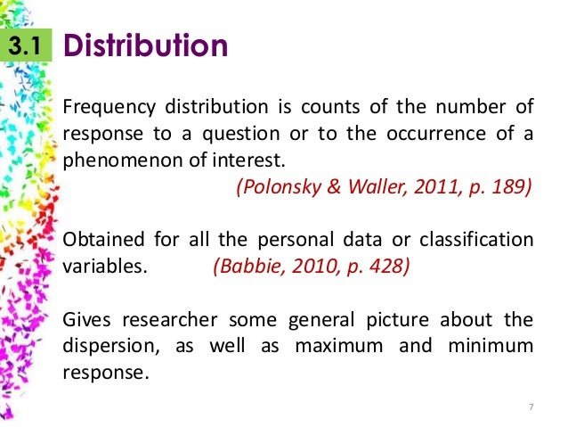3.1  Distribution Frequency distribution is counts of the number of response to a question or to the occurrence of a pheno...