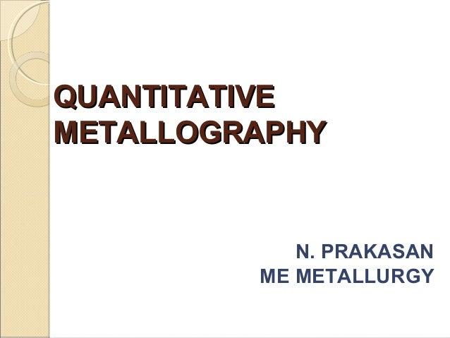 QUANTITATIVEQUANTITATIVEMETALLOGRAPHYMETALLOGRAPHYN. PRAKASANME METALLURGY