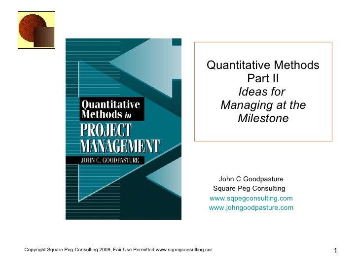 Quantitative Methods Part II Ideas for   Managing at the Milestone John C Goodpasture Square Peg Consulting  www.sqpegcons...
