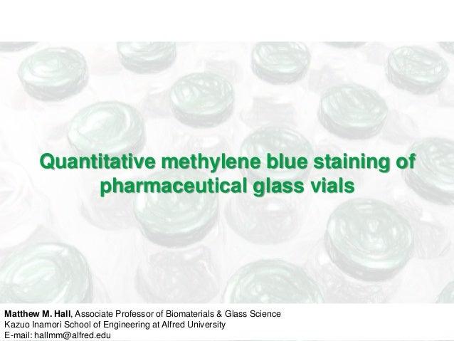 Quantitative methylene blue staining of  pharmaceutical glass vials  Matthew M. Hall, Associate Professor of Biomaterials ...