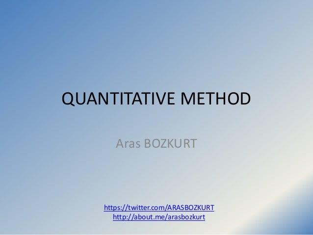 QUANTITATIVE METHOD Aras BOZKURT https://twitter.com/ARASBOZKURT http://about.me/arasbozkurt