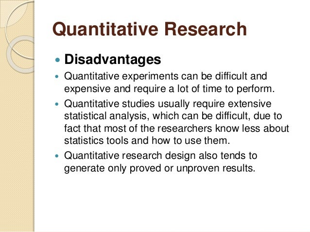 disadvantages of quantitative research Disadvantages of qualitative research qualitative research displays its own strengths however, this is also associated with some disadvantages and these include the following: • the quality of research is heavily dependent on the skills of the researcher and can be easily influenced by personal idiosyncrasies and biases of researchers.