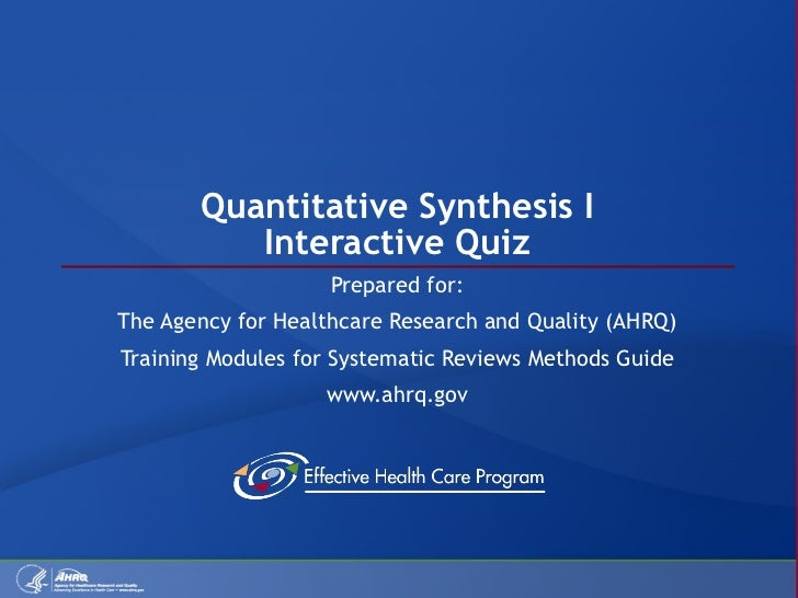 Quantitative Synthesis I Interactive Quiz Prepared for: The Agency for Healthcare Research and Quality (AHRQ) Training Mod...
