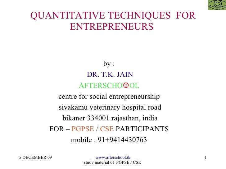 QUANTITATIVE TECHNIQUES  FOR ENTREPRENEURS  by :  DR. T.K. JAIN AFTERSCHO ☺ OL  centre for social entrepreneurship  sivaka...