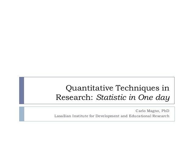 Quantitative Techniques in Research: Statistic in One day Carlo Magno, PhD Lasallian Institute for Development and Educati...