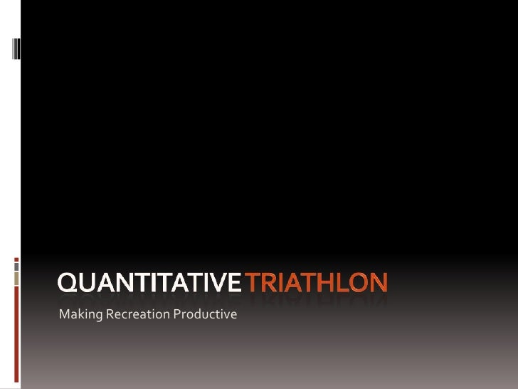 Quantitative triathlon<br />Making Recreation Productive<br />