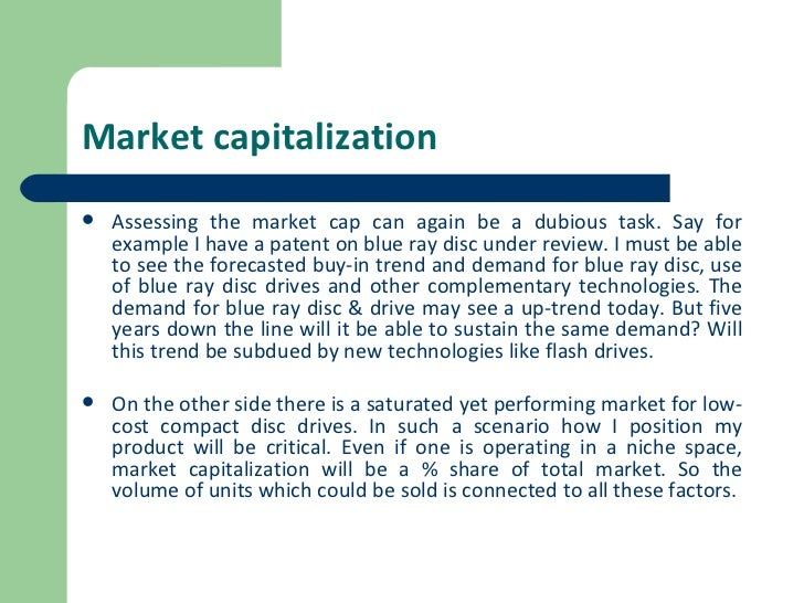 Market capitalization <ul><li>Assessing the market cap can again be a dubious task. Say for example I have a patent on blu...
