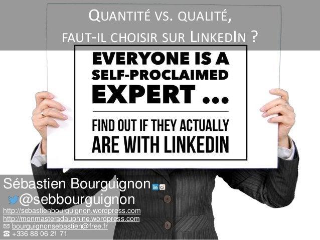 QUANTITÉ VS. QUALITÉ, FAUT-IL CHOISIR SUR LINKEDIN ? Sébastien Bourguignon @sebbourguignon http://sebastienbourguignon.wor...
