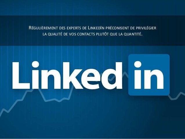 RÉGULIÈREMENT DES EXPERTS DE LINKEDIN PRÉCONISENT DE PRIVILÉGIER LA QUALITÉ DE VOS CONTACTS PLUTÔT QUE LA QUANTITÉ.