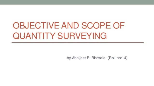 OBJECTIVE AND SCOPE OF QUANTITY SURVEYING by Abhijeet B. Bhosale (Roll no:14)