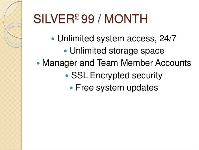 SILVER£ 99 / MONTH  Unlimited system access, 24/7  Unlimited storage space  Manager and Team Member Accounts  SSL Encr...