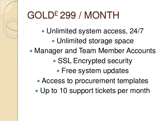 GOLD£ 299 / MONTH  Unlimited system access, 24/7  Unlimited storage space  Manager and Team Member Accounts  SSL Encry...