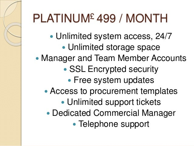 PLATINUM£ 499 / MONTH  Unlimited system access, 24/7  Unlimited storage space  Manager and Team Member Accounts  SSL E...