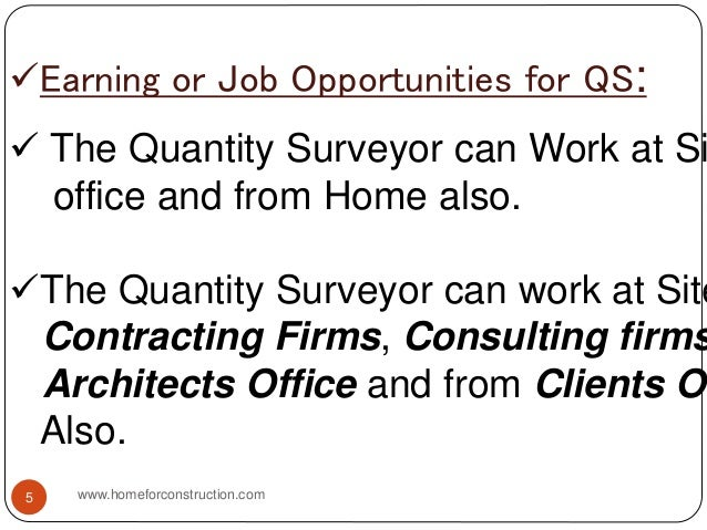 Earning or Job Opportunities for QS:  The Quantity Surveyor can Work at Si office and from Home also. The Quantity Surv...