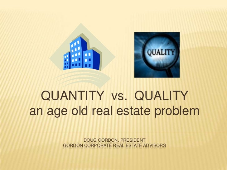 Doug Gordon, Presidentgordon corporate Real estate advisors <br />QUANTITY  vs.  QUALITY an age old real estate problem <b...