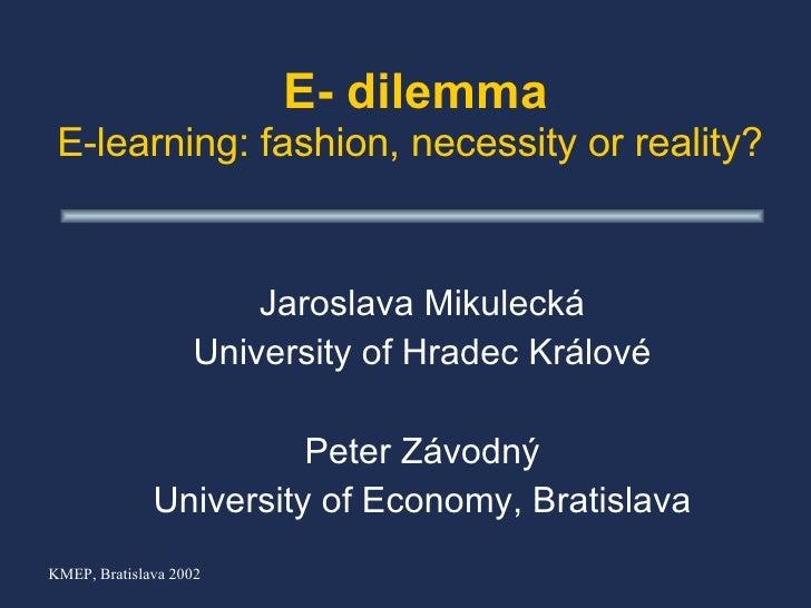 E- dilemma E-learning:  fashion, necessity or reality?   Jaroslava  M ikuleck á University of Hradec Králové P e ter Z ávo...