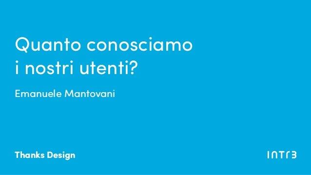 Emanuele Mantovani Quanto conosciamo i nostri utenti? Thanks Design