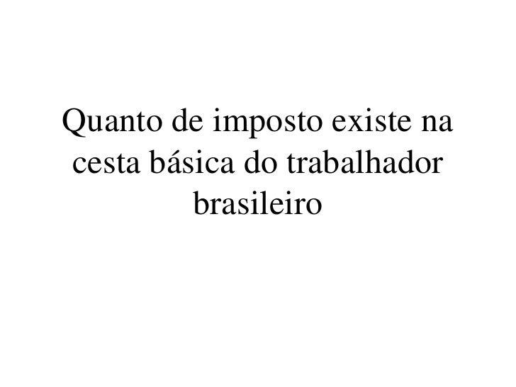Quanto de imposto existe na cesta básica do trabalhador brasileiro<br />