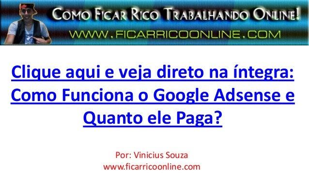 Clique aqui e veja direto na íntegra:Como Funciona o Google Adsense eQuanto ele Paga?Por: Vinicius Souzawww.ficarricoonlin...