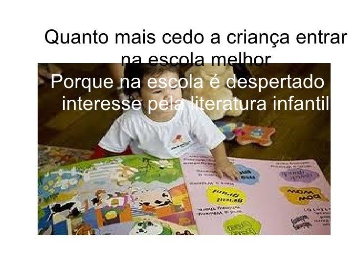 Quanto mais cedo a criança entrar na escola melhor Porque na escola é despertado o interesse pela literatura infantil