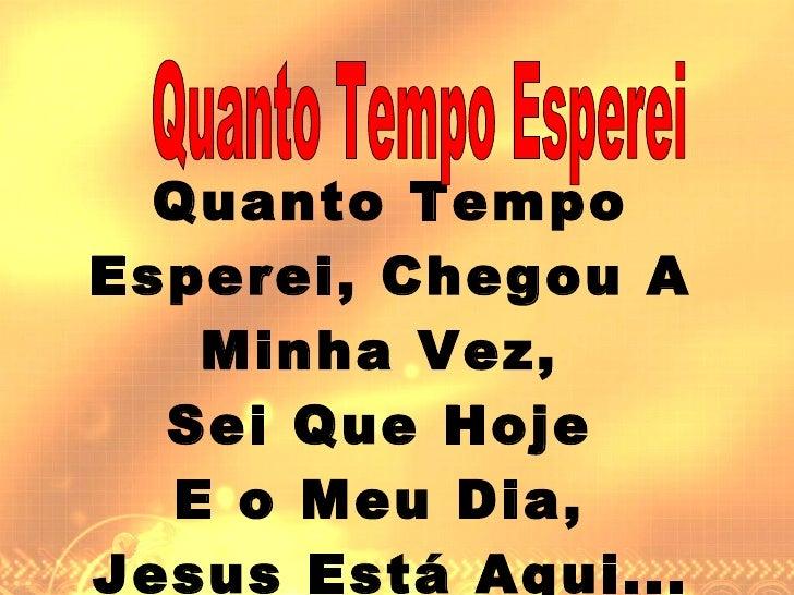 Quanto Tempo Esperei, Chegou A Minha Vez,  Sei Que Hoje  E o Meu Dia,  Jesus Está Aqui... Quanto Tempo Esperei