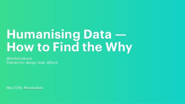 Humanising Data — How to Find the Why @hollielubbock Interaction design lead, @fjord May 2018, #StrataData