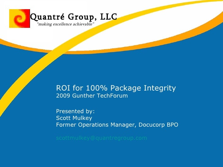 ROI for 100% Package Integrity 2009 Gunther TechForum  Presented by: Scott Mulkey Former Operations Manager, Docucorp BPO ...