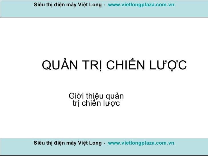 QUẢN TRỊ CHIẾN LƯỢC Giới thiệu quản trị chiến lược Siêu thị điện máy Việt Long -  www.vietlongplaza.com.vn Siêu thị điện m...
