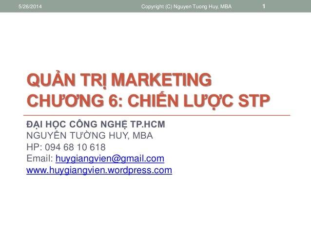 QUẢN TRỊ MARKETING CHƯƠNG 6: CHIẾN LƯỢC STP ĐẠI HỌC CÔNG NGHỆ TP.HCM NGUYỂN TƯỜNG HUY, MBA HP: 094 68 10 618 Email: huygia...