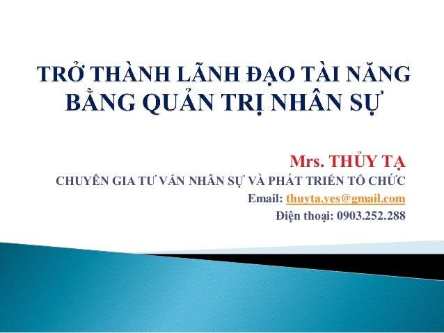 Mrs. THỦY TẠ CHUYÊN GIA TƯ VẤN NHÂN SỰ VÀ PHÁT TRIỂN TỔ CHỨC Email: thuyta.yes@gmail.com Điện thoại: 0903.252.288