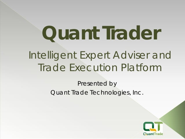 Quant Trader  Presented by  Quant Trade Technologies, Inc.  Intelligent Expert Adviser and Trade Execution Platform