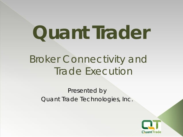 Quant Trader  Presented by  Quant Trade Technologies, Inc.  Broker Connectivity and Trade Execution
