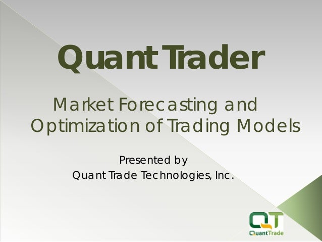 Quant Trader  Presented by  Quant Trade Technologies, Inc.  Market Forecasting and Optimization of Trading Models
