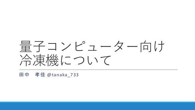 量子コンピューター向け 冷凍機について 田中 孝佳 @tanaka_733