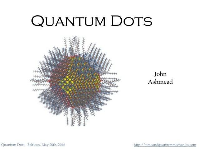 http://timeandquantummechanics.comQuantum Dots - Balticon, May 28th, 2016 Quantum Dots John Ashmead