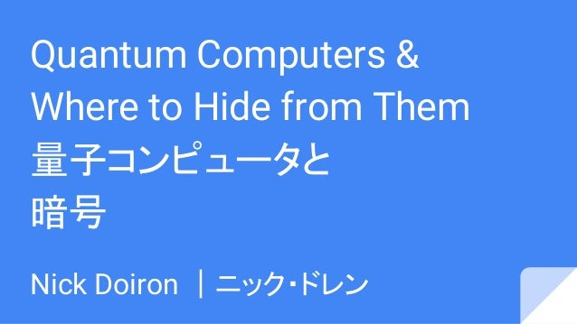 Quantum Computers & Where to Hide from Them 量子コンピュータと 暗号 Nick Doiron |ニック・ドレン