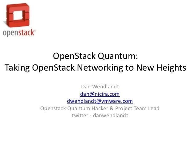 OpenStack Quantum:Taking OpenStack Networking to New Heights                       Dan Wendlandt                      dan@...