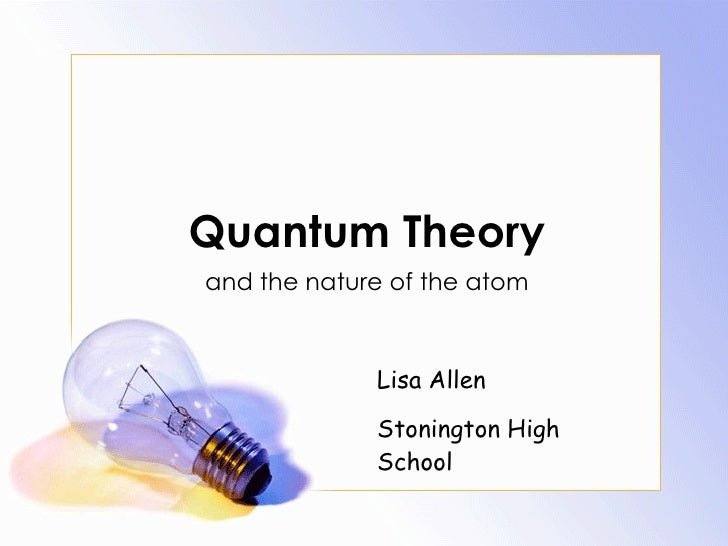 Quantum Theory and the nature of the atom Lisa Allen Stonington High School