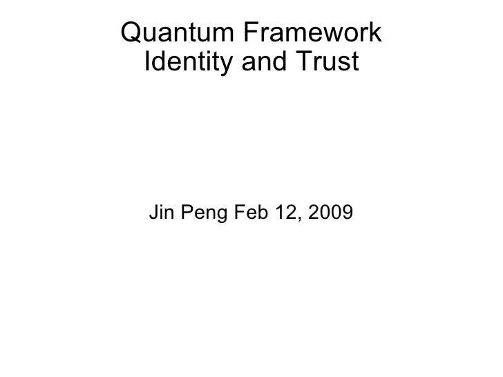 Quantum Framework Identity and Trust Jin Peng Feb 12, 2009