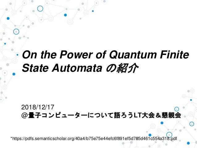 On the Power of Quantum Finite State Automata の紹介 2018/12/17 @量子コンピューターについて語ろうLT大会&懇親会 *https://pdfs.semanticscholar.org/4...