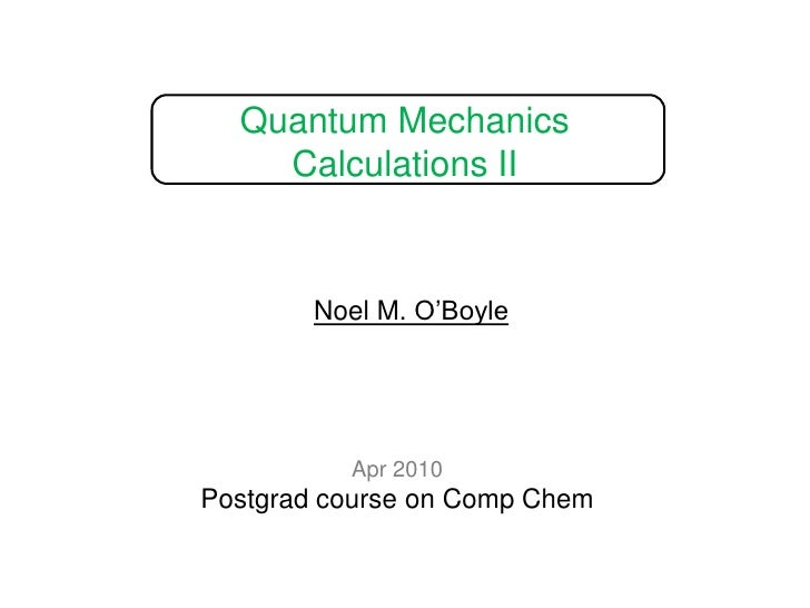 Quantum Mechanics Calculations II<br />Noel M. O'Boyle<br />Apr 2010<br />Postgrad course on Comp Chem<br />