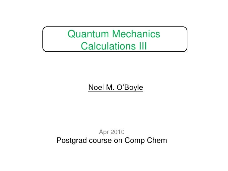 Quantum Mechanics Calculations III<br />Noel M. O'Boyle<br />Apr 2010<br />Postgrad course on Comp Chem<br />