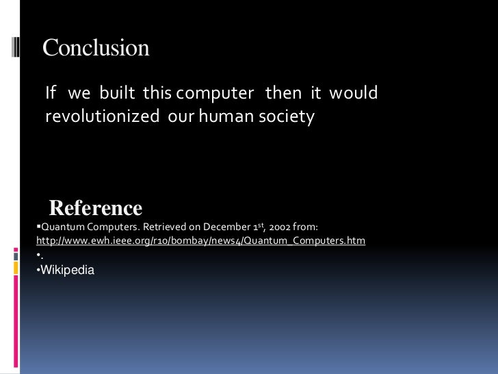 computer conclusion Since the creation of the computer the world has developed in unforeseen ways it began to progress more rapidly and information was being sent through a digital highway instead of by hand.
