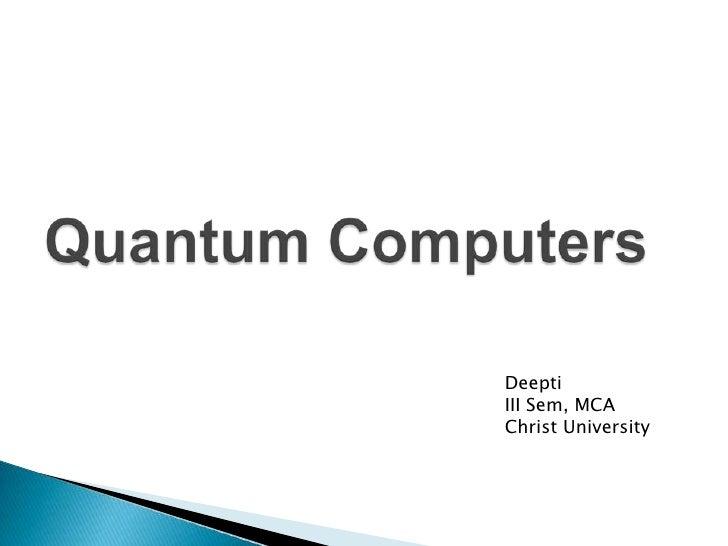Quantum Computers<br />Deepti<br />III Sem, MCA<br />Christ University<br />
