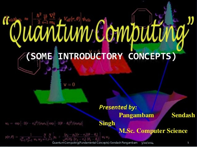 (SOME INTRODUCTORY CONCEPTS) Presented by: Pangambam Sendash Singh M.Sc. Computer Science 5/10/2014Quantum Computing(Funda...