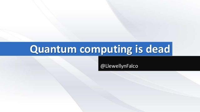 Quantum computing is dead            @LlewellynFalco