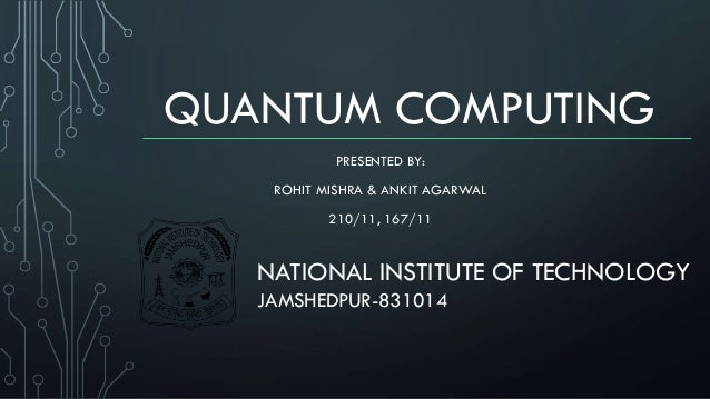 QUANTUM COMPUTING PRESENTED BY: ROHIT MISHRA & ANKIT AGARWAL 210/11, 167/11 NATIONAL INSTITUTE OF TECHNOLOGY JAMSHEDPUR-83...